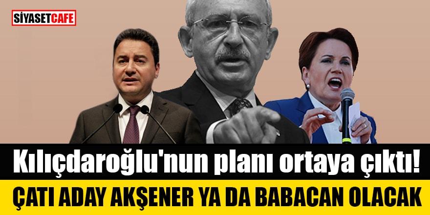 Kılıçdaroğlu'nun planı ortaya çıktı! Çatı aday Akşener ya da Ali Babacan olacak