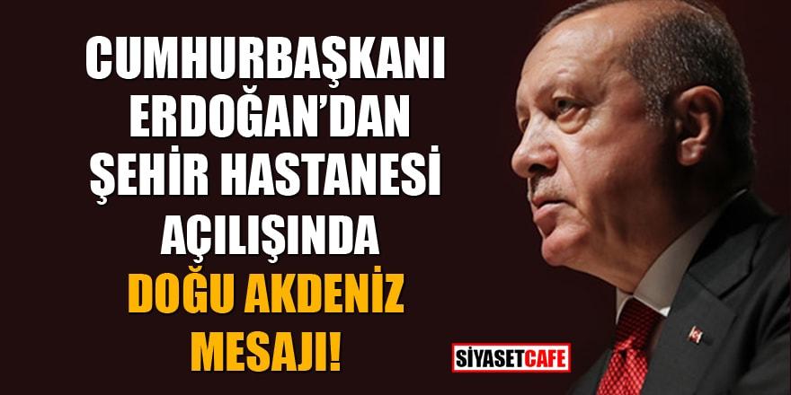 Cumhurbaşkanı Erdoğan'dan Şehir hastanesi açılışında Doğu Akdeniz mesajı
