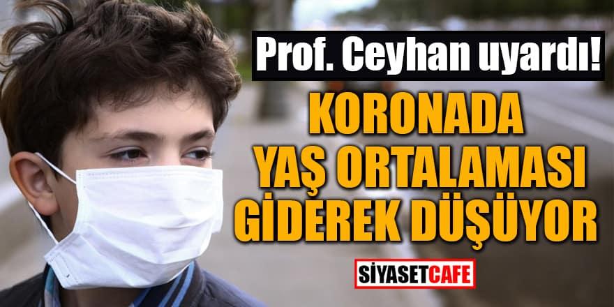 Prof. Ceyhan uyardı: Koronada yaş ortalaması giderek düşüyor