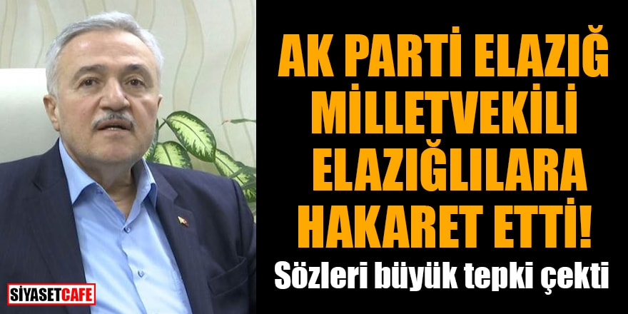 AK Parti Elazığ milletvekili, Elazığlılara hakaret etti! Sözleri büyük tepki çekti