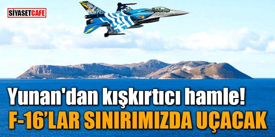 Yunan'dan kışkırtıcı hamle! F-16'lar sınırımızda uçacak
