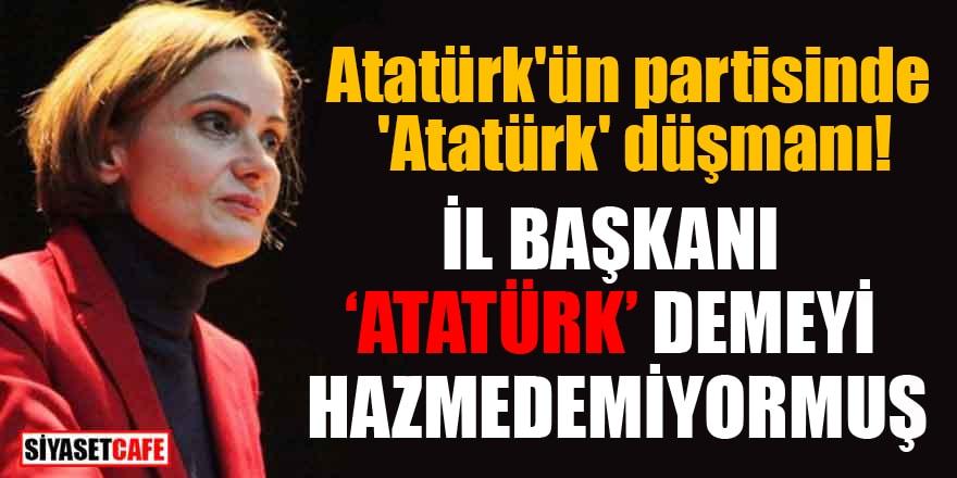Atatürk'ün partisinde 'Atatürk' düşmanı! İl başkanı 'Atatürk' demeyi hazmedemiyormuş