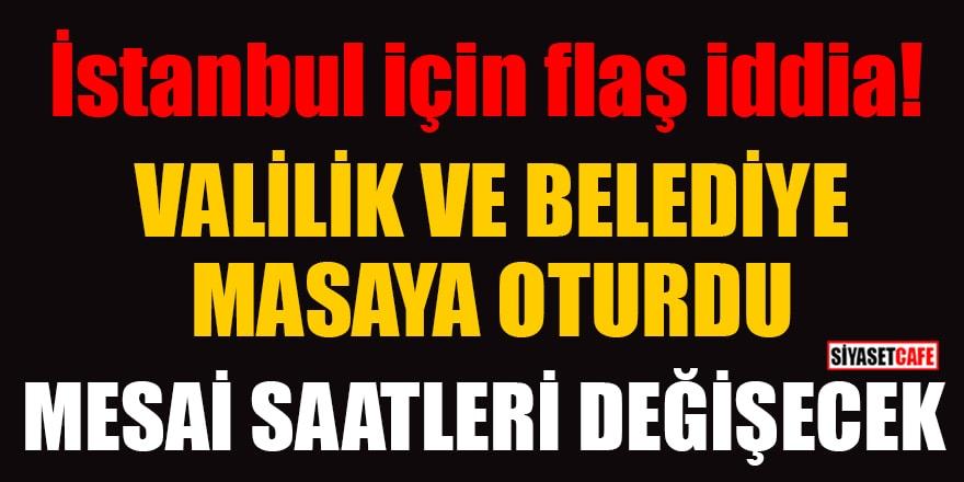 İstanbul için flaş iddia: Valilik ve Belediye masaya oturdu, mesai saatleri değişecek