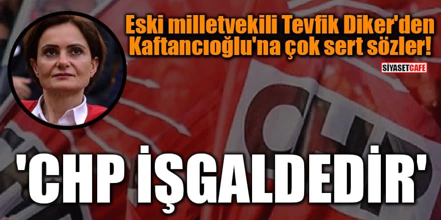 Eski milletvekili Tevfik Diker'den Kaftancıoğlu'na çok sert sözler! 'CHP işgaldedir'