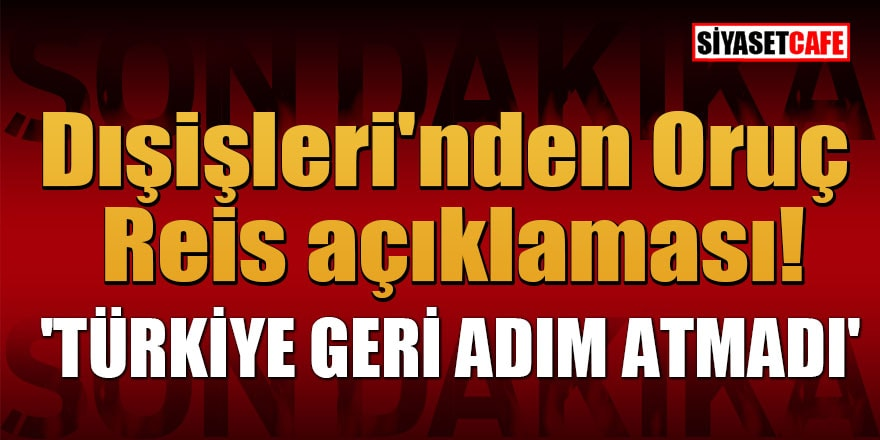 Dışişleri'nden Oruç Reis açıklaması! 'Türkiye geri adım atmadı'