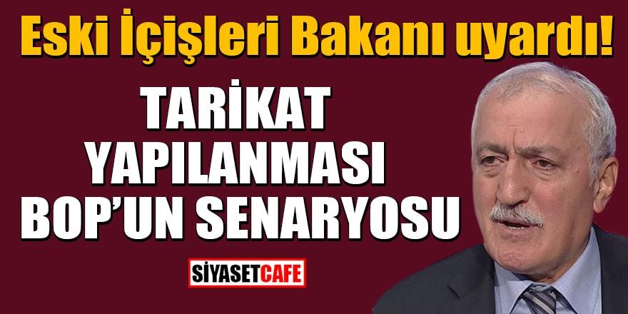 Eski İçişleri Bakanı uyardı: Tarikat yapılanması BOP'un senaryosu!