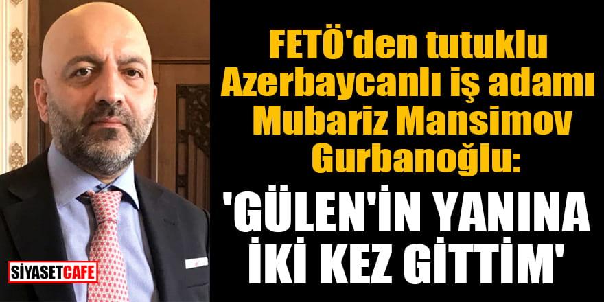 FETÖ'den tutuklu Azerbaycanlı iş adamı Mubariz Mansimov Gurbanoğlu: 'Gülen'in yanına iki kez gittim'