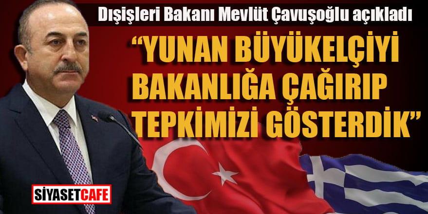 Dışişleri Bakanı Mevlüt Çavuşoğlu: Yunan Büyükelçiyi bakanlığa çağırarak tepkimizi gösterdik