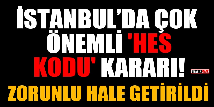 İstanbul'da çok önemli 'HES kodu' kararı! Zorunlu hale getirildi