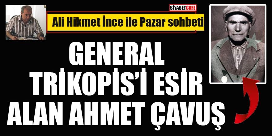 Ali Hikmet İnce yazdı: General Trikopis'i esir alan Ahmet Çavuş