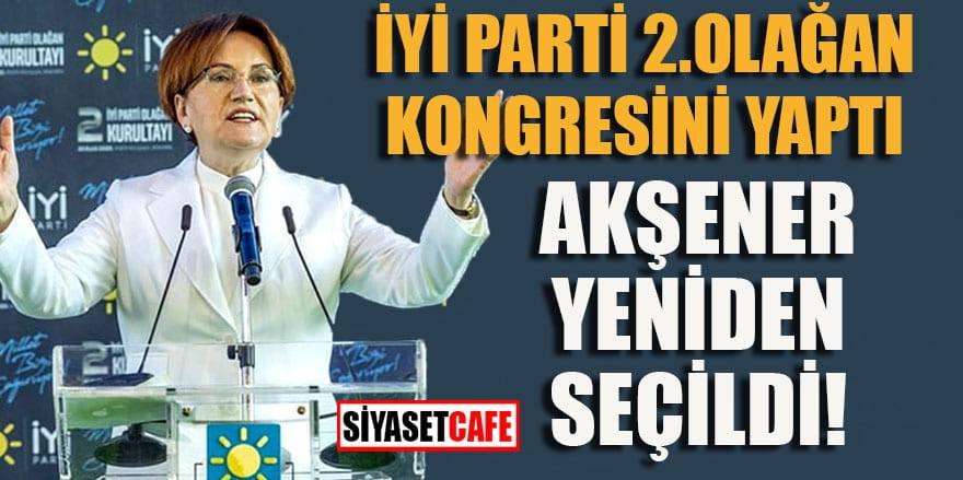 İYİ Parti 2. Olağan Kongresi'nde Meral Akşener yeniden Genel Başkan seçildi