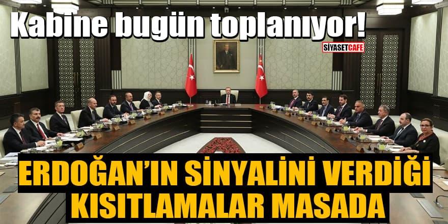 Kabine bugün toplanıyor! Erdoğan'ın sinyalini verdiği kısıtlamalar masada