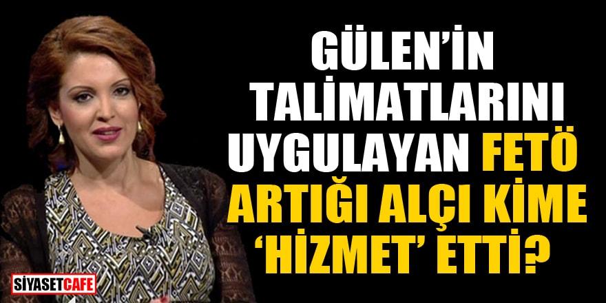 Gülen'in talimatlarını uygulayan FETÖ artığı Nagehan Alçı kime 'hizmet' etti?