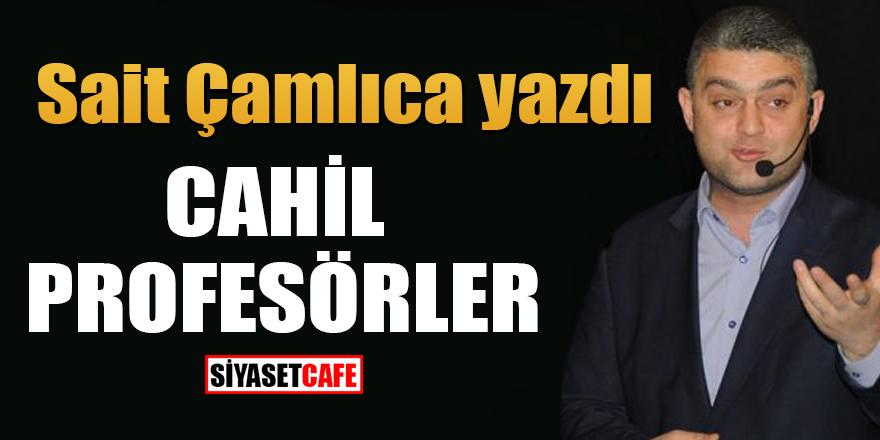 Sait Çamlıca yazdı: Cahil Profesörler