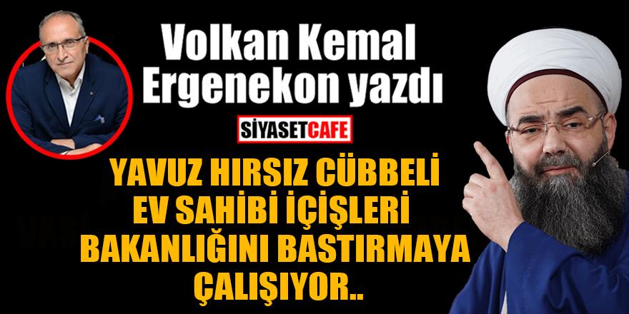 Volkan Kemal Ergenekon yazdı: Yavuz hırsız Cübbeli, ev sahibi İçişleri Bakanlığını bastırmaya çalışıyor