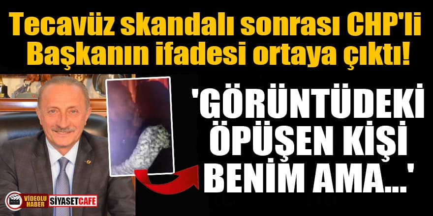 Tecavüz skandalı sonrası CHP'li Başkanın ifadesi ortaya çıktı! 'Görüntüdeki öpüşen kişi benim ama...'