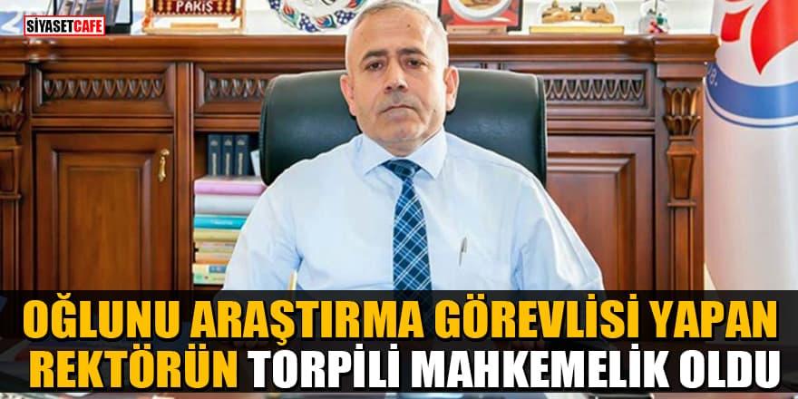 Oğlunu araştırma görevlisi yapan Rektör Ömer Pakiş'in torpili mahkemelik oldu!