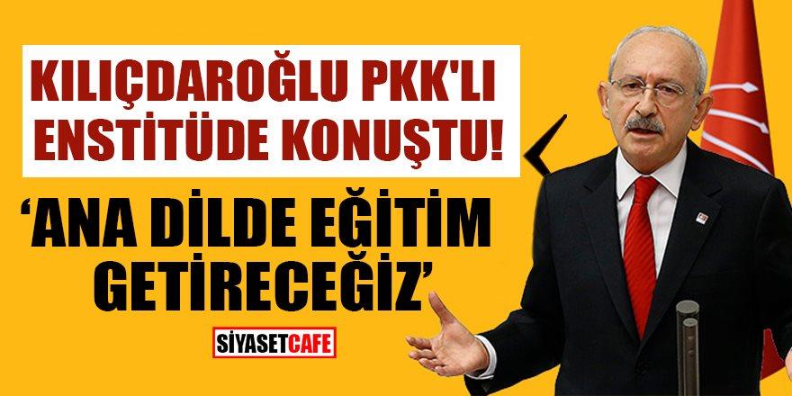 """Kılıçdaroğlu PKK'lı Enstitü'de konuştu: """"Ana dilde eğitim getireceğiz"""""""
