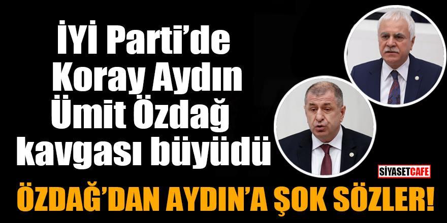 İYİ Parti'de Koray Aydın, Ümit Özdağ kavgasında şok sözler