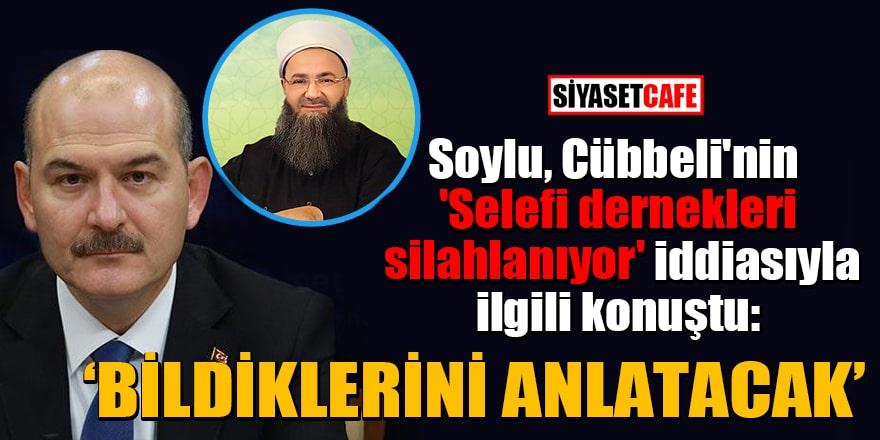 Soylu, Cübbeli'nin 'Selefi dernekleri silahlanıyor' iddiasıyla ilgili konuştu: Bildiklerini anlatacak