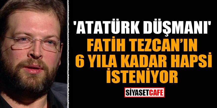 'Atatürk düşmanı' Fatih Tezcan'ın 6 yıla kadar hapsi isteniyor