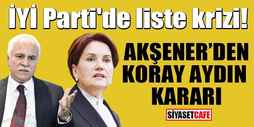 İYİ Parti'de liste krizi! Akşener'den Koray Aydın kararı