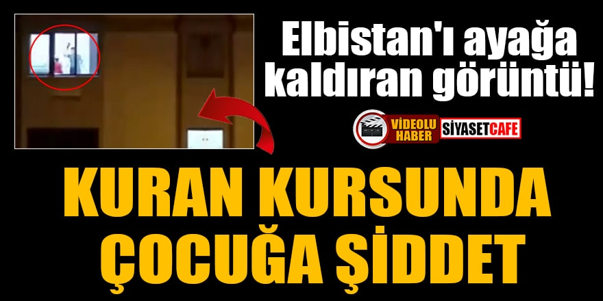 Elbistan'ı ayağa kaldıran görüntü! Kuran kursunda şiddet iddiası üzerine soruşturma açıldı