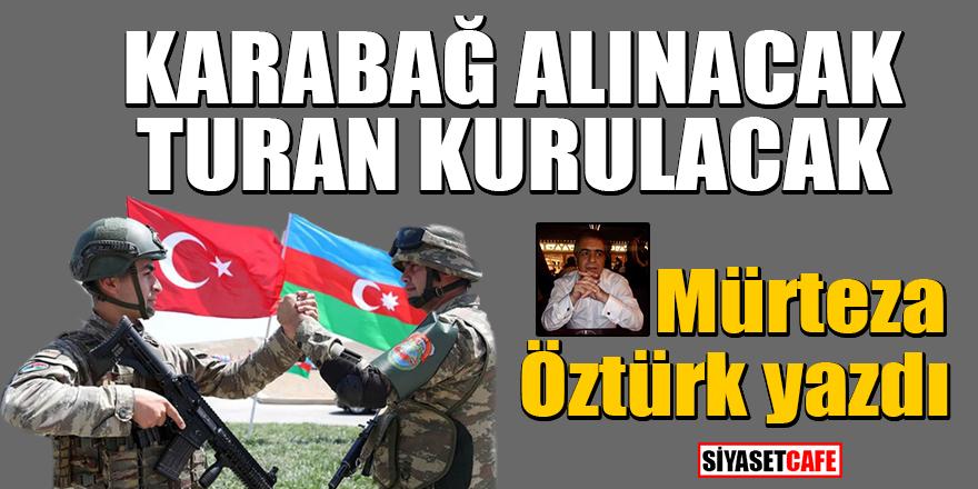 Mürteza Öztürk yazdı: Karabağ alınacak, Turan kurulacak