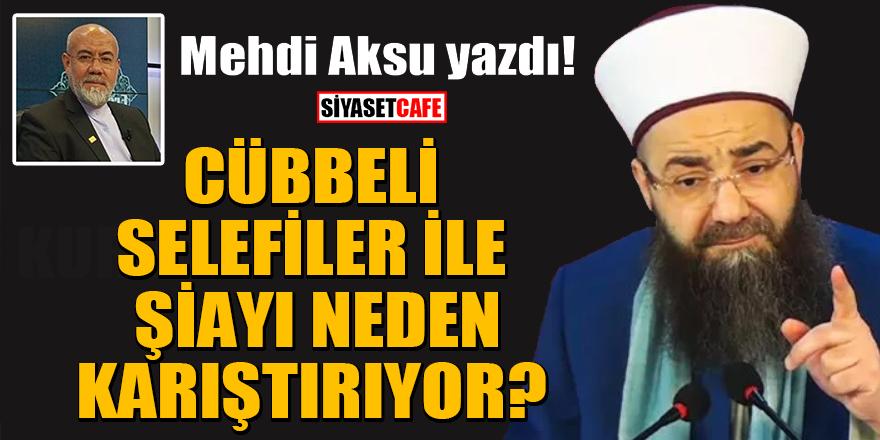 Mehdi Aksu yazdı: Cübbeli, selefiler ile Şiayı neden karıştırıyor?