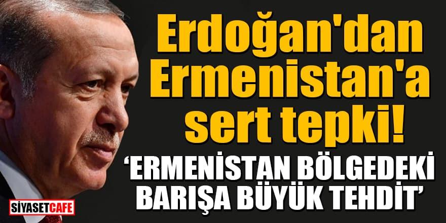 Erdoğan'dan Ermenistan'a sert tepki: 'Ermenistan bölgedeki barışa büyük tehdit'