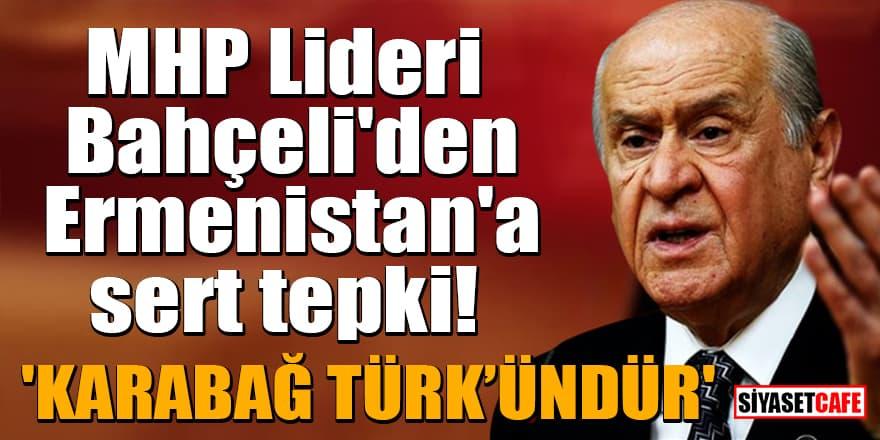 MHP Lideri Bahçeli'den Ermenistan'a sert tepki! 'Karabağ Türk'ündür'