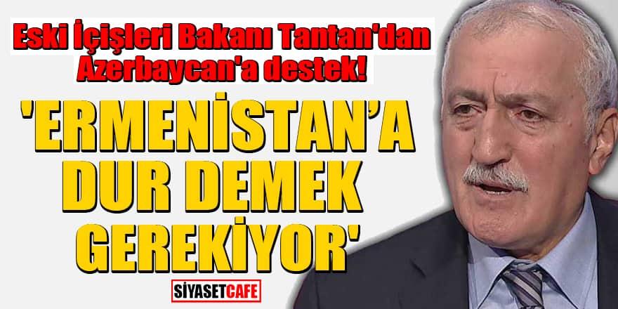 Eski İçişleri Bakanı Tantan'dan Azerbaycan'a destek! 'Ermenistan'a dur demek gerekiyor'