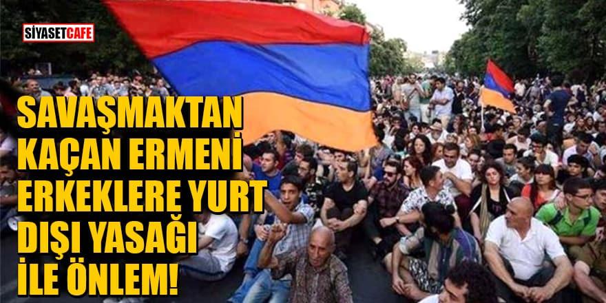 Savaşmaktan kaçan Ermeni erkeklere yurt dışı yasağı ile önlem