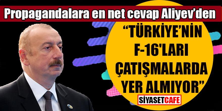 """Propagandalara en net cevap Aliyev'den geldi: """"Türkiye'nin F-16'ları çatışmalarda yok"""""""