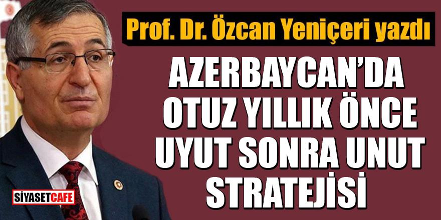 Prof. Dr. Özcan Yeniçeri yazdı: Azerbaycan'da otuz yıllık önce uyut sonra unut stratejisi