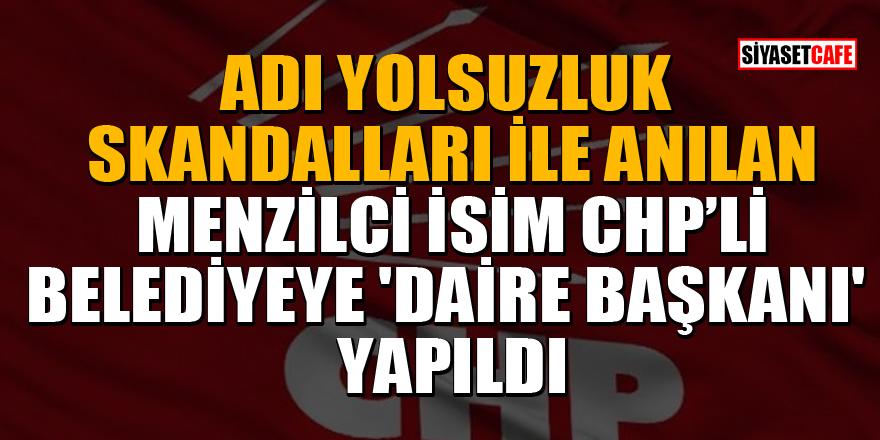 Adı yolsuzluk skandalları ile anılan Menzilci isim CHP'li Belediyeye 'Daire Başkanı' yapıldı!