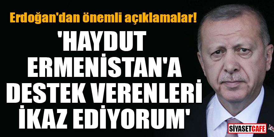 Erdoğan'dan önemli açıklamalar! 'Haydut Ermenistan'a destek verenleri ikaz ediyorum'