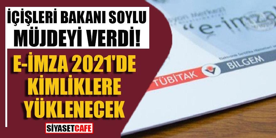 İçişleri Bakanı Süleyman Soylu e-İmza'nın 2021'de kimliklere yükleneceğini açıkladı