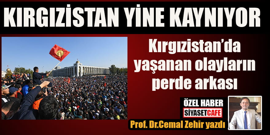 Prof. Dr. Cemal Zehir'in özel haberi: Kırgızistan yine kaynıyor!!!
