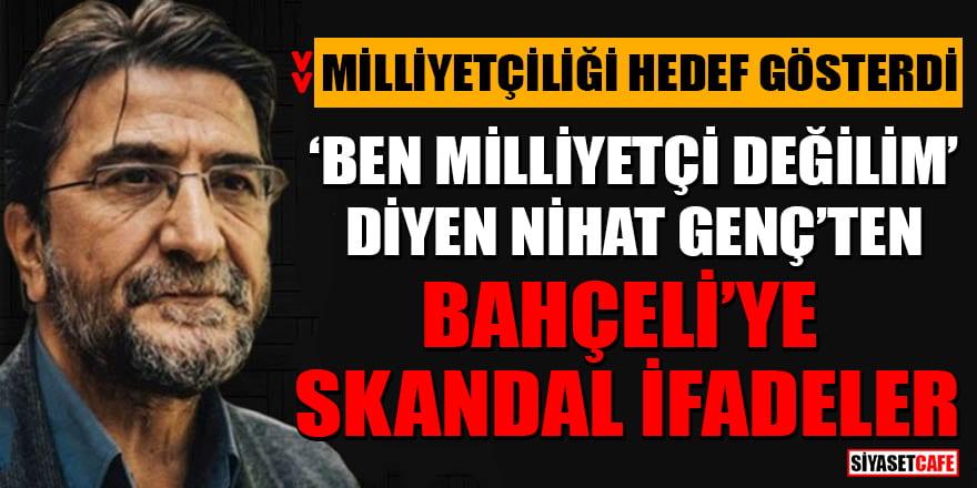 'Ben Milliyetçi değilim' diyen Nihat Genç'ten Bahçeli'ye skandal ifadeler!