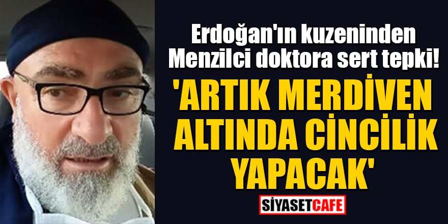 Erdoğan'ın kuzeninden Cengiz Er'den Menzilci doktora sert tepki! 'Artık merdiven altında cincilik yapacak'
