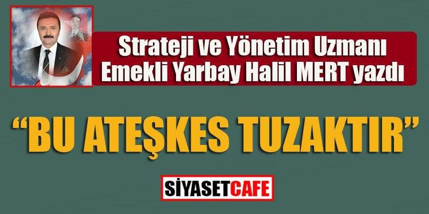 """Emekli Yarbay Halil Mert yazdı...""""Bu ateşkes tuzaktır"""""""