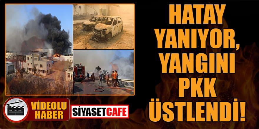 Hatay yanıyor, yangını PKK üstlendi!