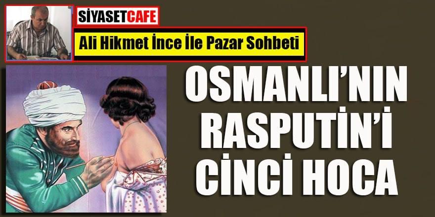 Ali Hikmet İnce yazdı: Osmanlı'nın Rasputin'i Cinci Hoca