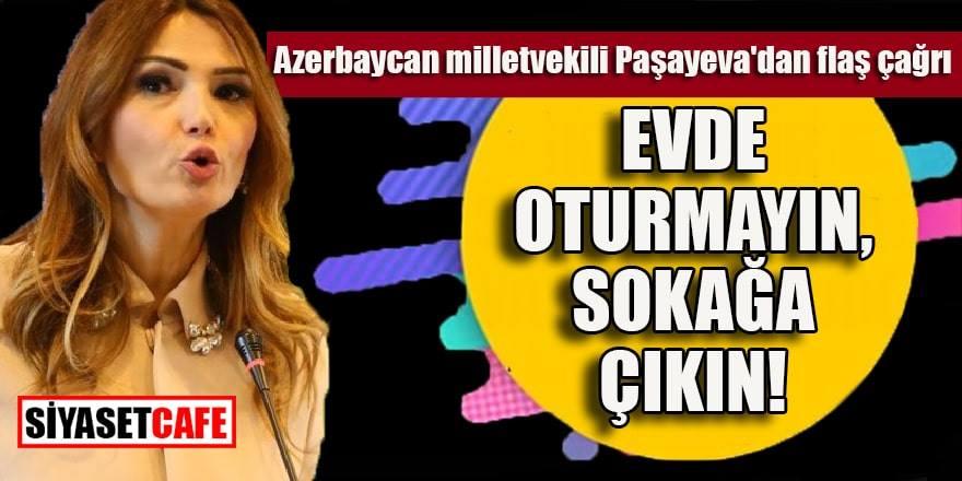 Azerbaycan milletvekili Paşayeva: Evde oturmak zamanı değil, sokağa çıkın