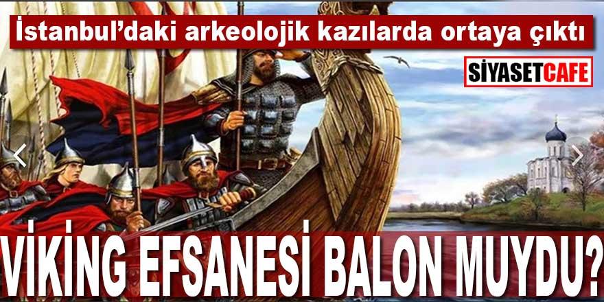 """İstanbul'daki arkeolojik kazılarda ortaya çıktı: """"Vikingler"""" efsanesi balon muydu?"""