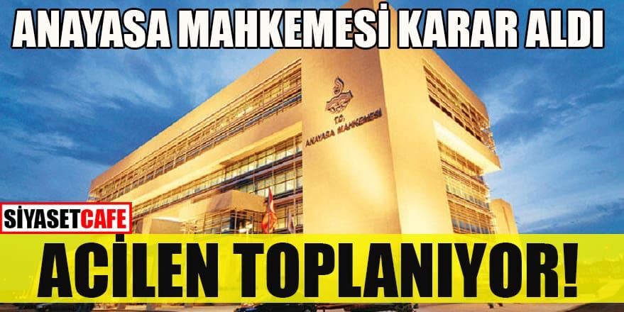 Anayasa Mahkemesi karar aldı: Acilen toplanıyor!
