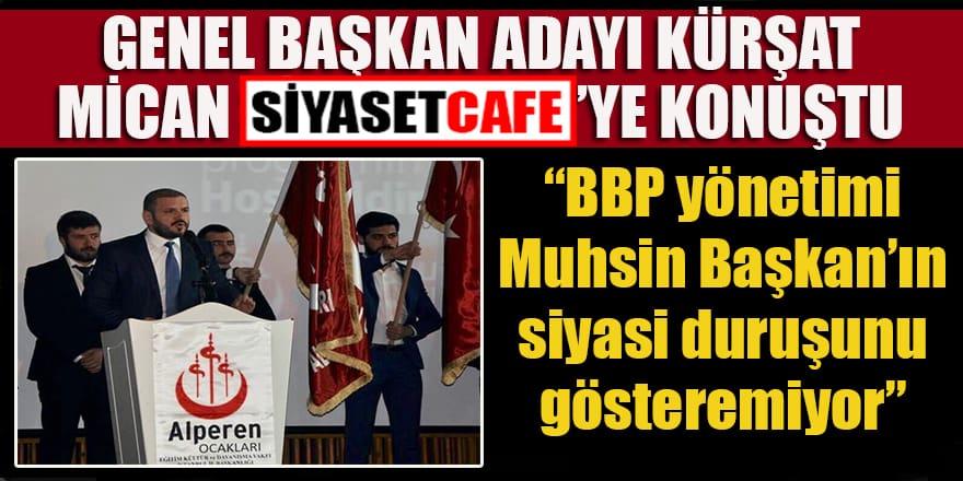 """Genel Başkanı Adayı Kürşat Mican:  """"BBP yönetimi Muhsin Başkan'ın siyasi duruşunu gösteremiyor"""""""