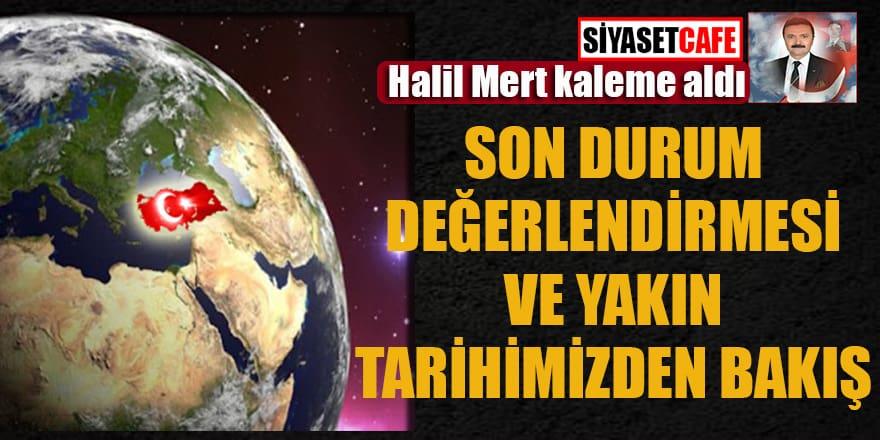 Halil Mert yazdı... Son Durum Değerlendirmesi Ve Yakın Tarihimizden Bakış