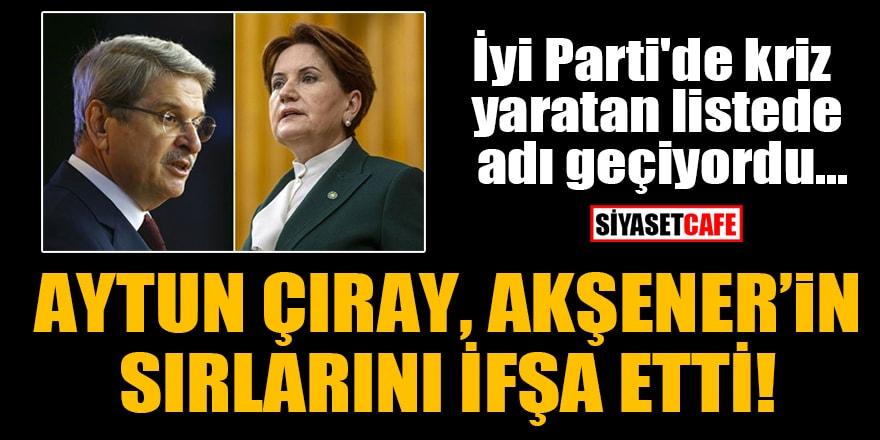İyi Parti'de kriz yaratan listede adı geçen Aytun Çıray, Akşener'in sırlarını ifşa etti